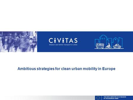 THE CIVITAS INITIATIVE IS CO-FINANCED BY THE EUROPEAN UNION Ambitious strategies for clean urban mobility in Europe.