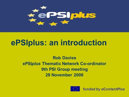 EPSIplus: an introduction Rob Davies ePSIplus Thematic Network Co-ordinator 9th PSI Group meeting 28 November 2006 funded by eContentPlus.
