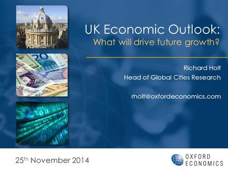 UK Economic Outlook: What will drive future growth? 25 th November 2014 Richard Holt Head of Global Cities Research