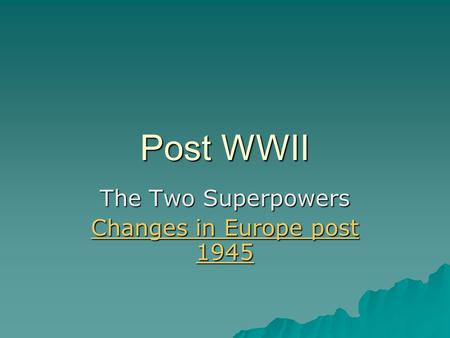 Post WWII The Two Superpowers Changes in Europe post 1945 Changes in Europe post 1945.