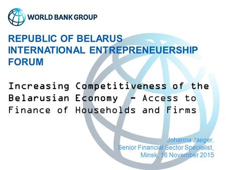 REPUBLIC OF BELARUS INTERNATIONAL ENTREPRENEUERSHIP FORUM Increasing Competitiveness of the Belarusian Economy - Access to Finance of Households and Firms.