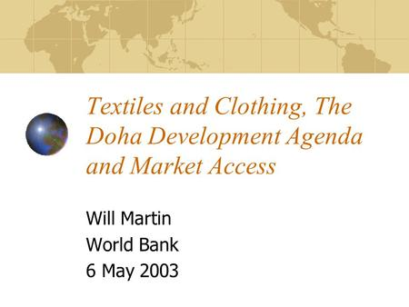 Textiles and Clothing, The Doha Development Agenda and Market Access Will Martin World Bank 6 May 2003.