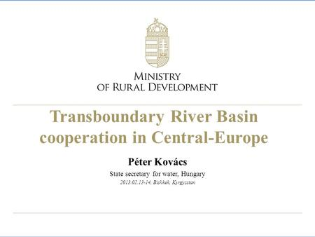 Transboundary River Basin cooperation in Central-Europe Péter Kovács State secretary for water, Hungary 2013.02.13-14, Bishkek, Kyrgyzstan.