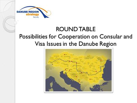 ROUND TABLE Possibilities for Cooperation on Consular and Visa Issues in the Danube Region ROUND TABLE Possibilities for Cooperation on Consular and Visa.