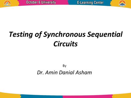 Testing of Synchronous Sequential Circuits By Dr. Amin Danial Asham.