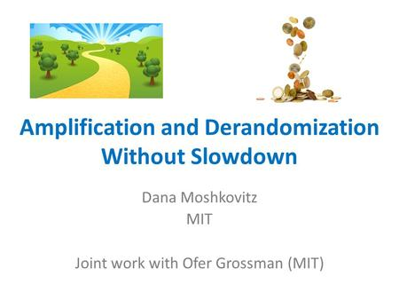 Amplification and Derandomization Without Slowdown Dana Moshkovitz MIT Joint work with Ofer Grossman (MIT)