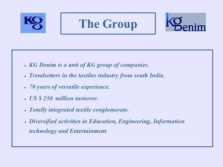 The Group  KG Denim is a unit of KG group of companies.  Trendsetters in the textiles industry from south India.  70 years of versatile experience.