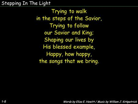 Stepping In The Light 1-8 Trying to walk in the steps of the Savior, Trying to follow our Savior and King; Shaping our lives by His blessed example, Happy,