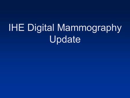 IHE Digital Mammography Update. Agenda Welcome and Introduction: Margarita Zuley, MD Goals of the IHE Mammography Subcommittee Clinical Perspective: Margarita.