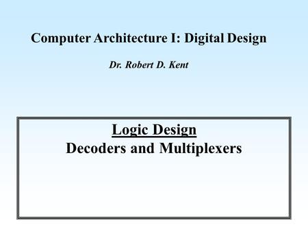 Computer Architecture I: Digital Design Dr. Robert D. Kent Logic Design Decoders and Multiplexers.
