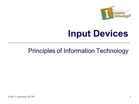 © UNT in partnership with TEA1 Input Devices Principles of Information Technology.