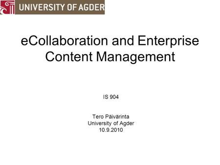 ECollaboration and Enterprise Content Management IS 904 Tero Päivärinta University of Agder 10.9.2010.