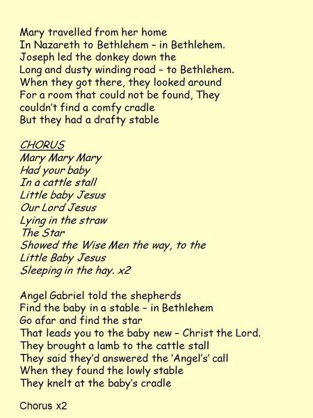 Mary travelled from her home In Nazareth to Bethlehem – in Bethlehem. Joseph led the donkey down the Long and dusty winding road – to Bethlehem. When they.