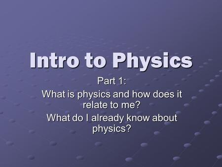 Intro to Physics Part 1: What is physics and how does it relate to me? What do I already know about physics?