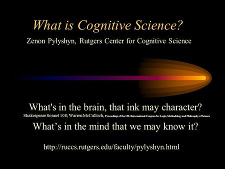 What is Cognitive Science? What's in the brain, that ink may character? Shakespeare Sonnet 108; Warren McCulloch, Proceedings of the 1964 International.