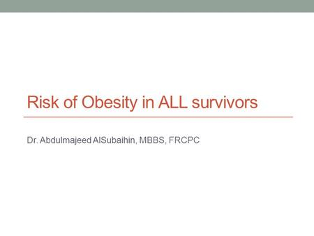 Risk of Obesity in ALL survivors Dr. Abdulmajeed AlSubaihin, MBBS, FRCPC.