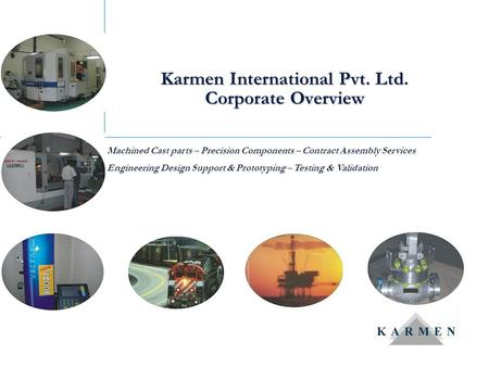Karmen International Pvt. Ltd. Corporate Overview Machined Cast parts – Precision Components – Contract Assembly Services Engineering Design Support &