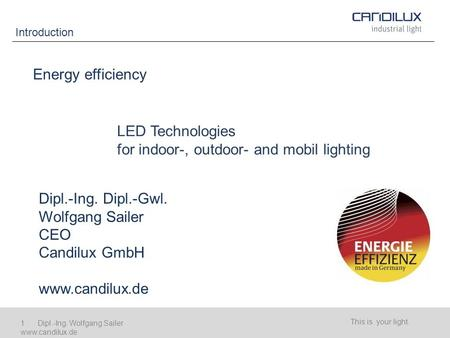 Introduction This is your light. 1 Dipl.-Ing. Wolfgang Sailer www.candilux.de Energy efficiency LED Technologies for indoor-, outdoor- and mobil lighting.