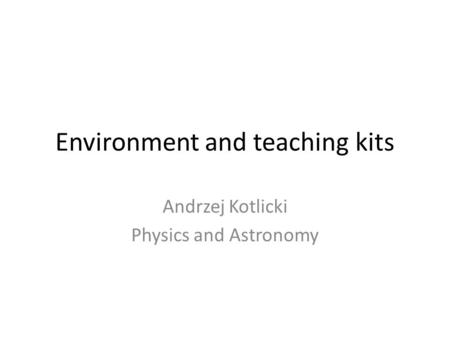 Environment and teaching kits Andrzej Kotlicki Physics and Astronomy.