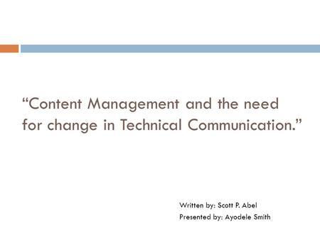 """Content Management and the need for change in Technical Communication."" Written by: Scott P. Abel Presented by: Ayodele Smith."