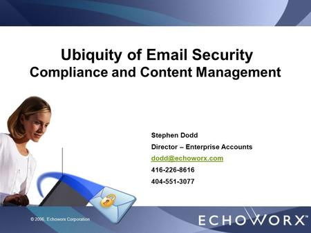CIBC Global Services © 2006, Echoworx Corporation Ubiquity of Email Security Compliance and Content Management Stephen Dodd Director – Enterprise Accounts.