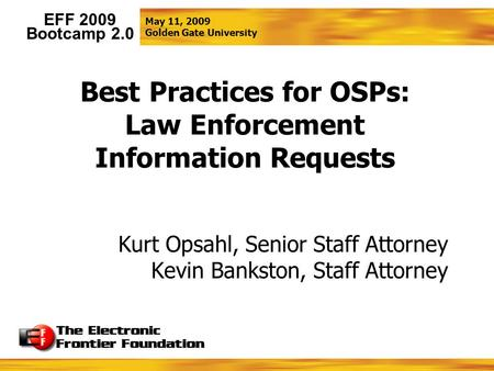 May 11, 2009 Golden Gate University EFF 2009 Bootcamp 2.0 Best Practices for OSPs: Law Enforcement Information Requests Kurt Opsahl, Senior Staff Attorney.