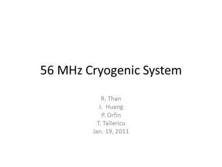 56 MHz Cryogenic System R. Than J. Huang P. Orfin T. Tallerico Jan. 19, 2011.