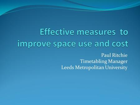 Paul Ritchie Timetabling Manager Leeds Metropolitan University.
