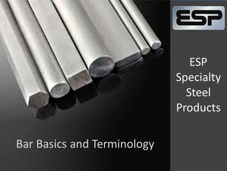 ESP Specialty Steel Products Bar Basics and Terminology.
