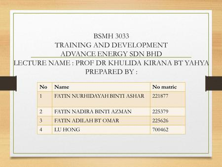BSMH 3033 TRAINING AND DEVELOPMENT ADVANCE ENERGY SDN BHD LECTURE NAME : PROF DR KHULIDA KIRANA BT YAHYA PREPARED BY :