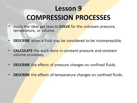 Lesson 9 COMPRESSION PROCESSES Apply the ideal gas laws to SOLVE for the unknown pressure, temperature, or volume. DESCRIBE when a fluid may be considered.