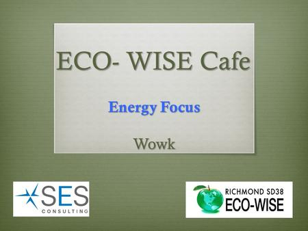 ECO- WISE Cafe Energy Focus Wowk.  Energy Quiz  School Features  Introductions  Energy Campaigns – Past / future  ECO-WISE Calendar  ECO-WISE Grants.