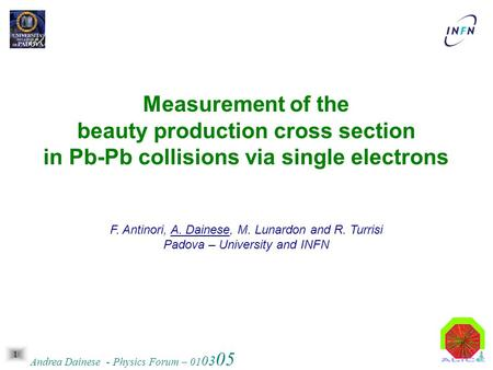 1 Andrea Dainese - Physics Forum – 01 03 05 Measurement of the beauty production cross section in Pb-Pb collisions via single electrons F. Antinori, A.