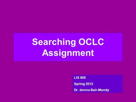 Searching OCLC Assignment LIS 605 Spring 2012 Dr. donna Bair-Mundy.