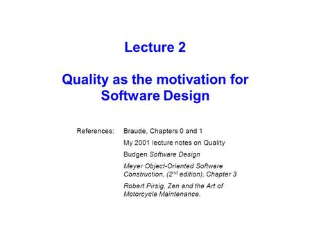 Lecture 2 Quality as the motivation for Software Design References:Braude, Chapters 0 and 1 My 2001 lecture notes on Quality Budgen Software Design Meyer.