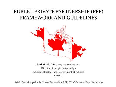 PUBLIC–PRIVATE PARTNERSHIP (PPP) FRAMEWORK AND GUIDELINES Syed M. Ali Zaidi, P.Eng. PM(Stanford), Ph.D. Director, Strategic Partnerships Alberta Infrastructure.