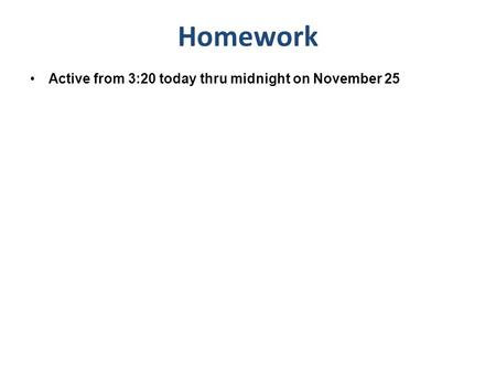 Active from 3:20 today thru midnight on November 25 Homework.