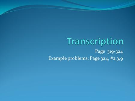 Page 319-324 Example problems: Page 324, #2,3,9. Transcription The process of making… RNA review Very similar to DNA except: Has a ribose sugar instead.