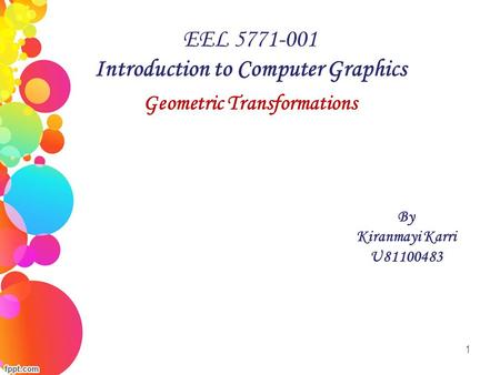 1 EEL 5771-001 Introduction to Computer Graphics Geometric Transformations By Kiranmayi Karri U81100483.