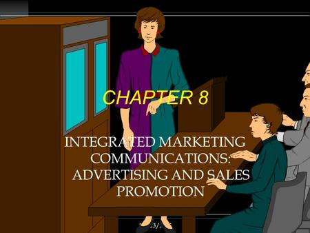 12/13/20151 CHAPTER 8 INTEGRATED MARKETING COMMUNICATIONS: ADVERTISING AND SALES PROMOTION.