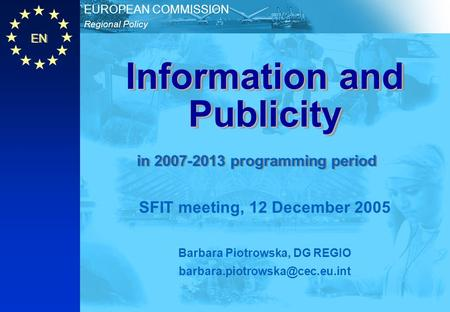 EN Regional Policy EUROPEAN COMMISSION Information and Publicity SFIT meeting, 12 December 2005 Barbara Piotrowska, DG REGIO