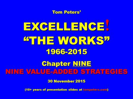 "Tom Peters' EXCELLENCE ! ""THE WORKS"" 1966-2015 Chapter NINE NINE VALUE-ADDED STRATEGIES 30 November 2015 (<strong>10</strong>+ years of presentation slides at tompeters.com)"