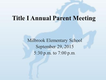 Title I Annual Parent Meeting Milbrook Elementary School September 29, 2015 5:30 p.m. to 7:00 p.m.