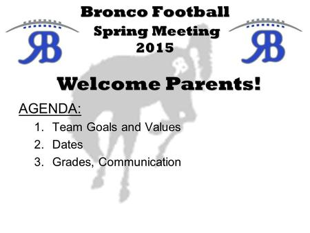 Bronco Football Spring Meeting 2015 AGENDA: 1.Team Goals and Values 2.Dates 3.Grades, Communication Welcome Parents!