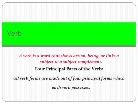 Verb A verb is a word that shows action, being, or links a subject to a subject complement. Four Principal Parts of the Verb: all verb forms are made.