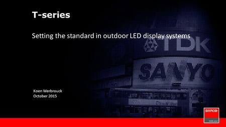 T-series Setting the standard in outdoor LED display systems Koen Werbrouck October 2015.