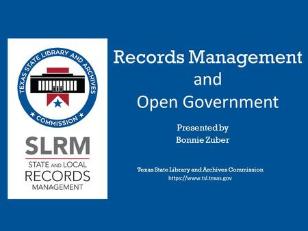 Records Management and Open Government Texas State Library and Archives Commission https://www.tsl.texas.gov Presented by Bonnie Zuber.