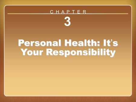 Chapter 3 3 Personal Health: It's Your Responsibility C H A P T E R.