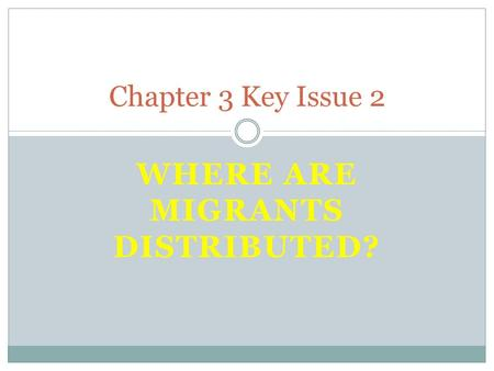 WHERE ARE MIGRANTS DISTRIBUTED? Chapter 3 Key Issue 2.