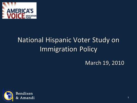 1 National Hispanic Voter Study on Immigration Policy March 19, 2010.